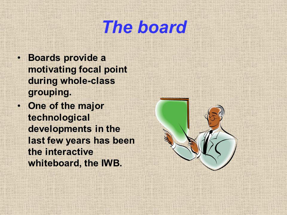 The board Boards provide a motivating focal point during whole-class grouping.