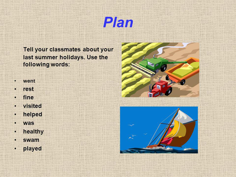 Plan Tell your classmates about your last summer holidays. Use the following words: went rest fine visited helped was healthy swam played