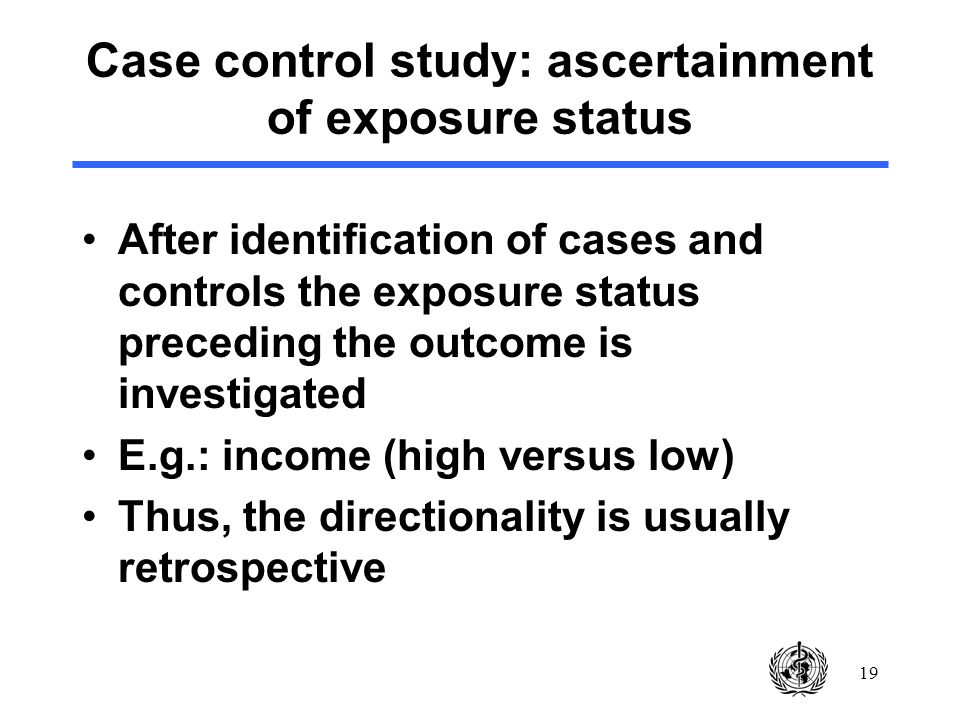 19 Case control study: ascertainment of exposure status After identification of cases and controls the exposure status preceding the outcome is investigated E.g.: income (high versus low) Thus, the directionality is usually retrospective