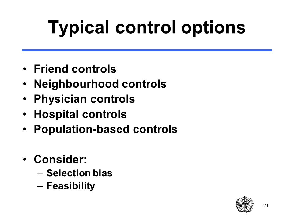 21 Typical control options Friend controls Neighbourhood controls Physician controls Hospital controls Population-based controls Consider: –Selection