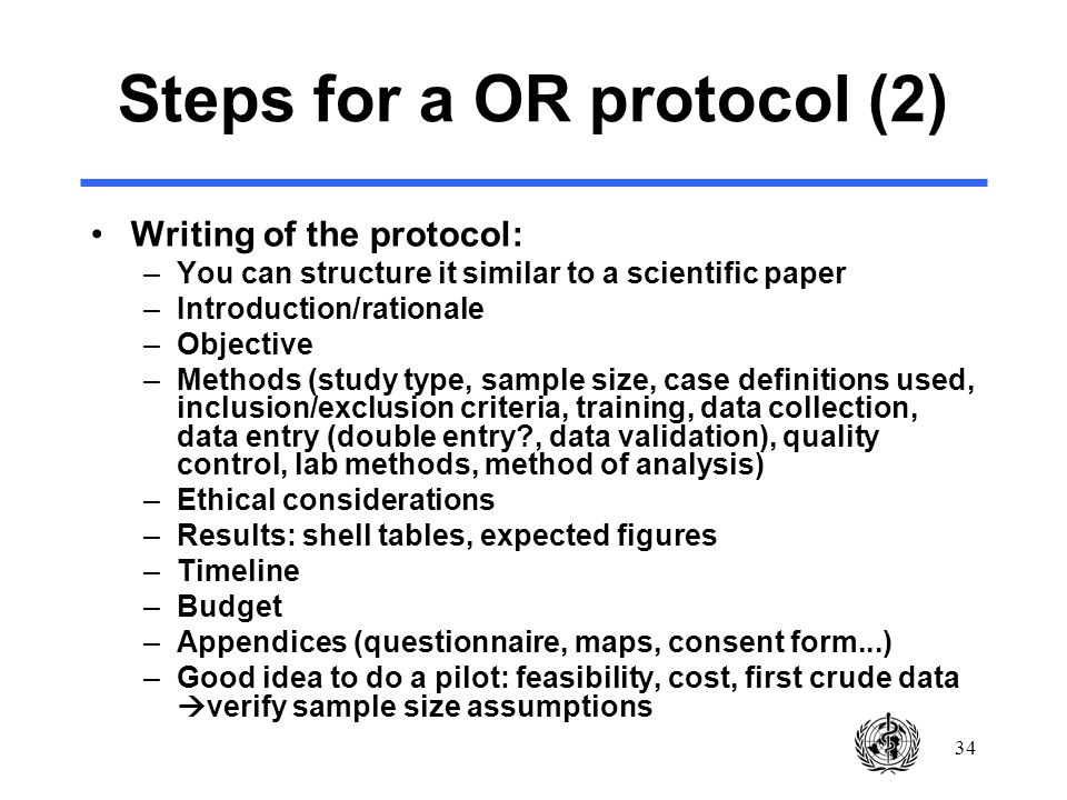 34 Steps for a OR protocol (2) Writing of the protocol: –You can structure it similar to a scientific paper –Introduction/rationale –Objective –Methods (study type, sample size, case definitions used, inclusion/exclusion criteria, training, data collection, data entry (double entry , data validation), quality control, lab methods, method of analysis) –Ethical considerations –Results: shell tables, expected figures –Timeline –Budget –Appendices (questionnaire, maps, consent form...) –Good idea to do a pilot: feasibility, cost, first crude data verify sample size assumptions