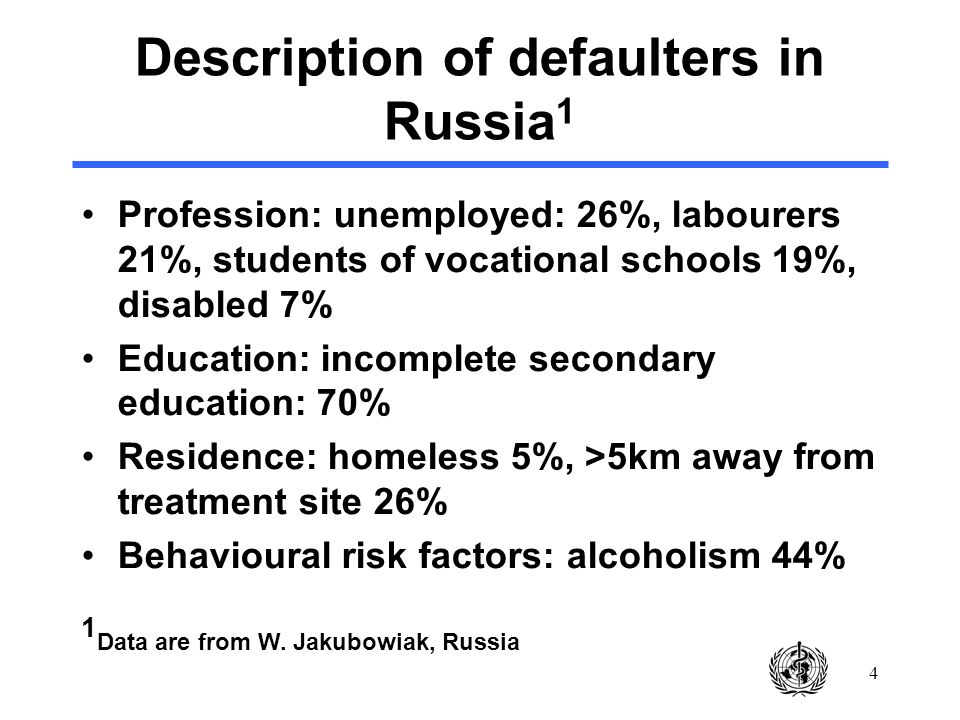 4 Description of defaulters in Russia 1 Profession: unemployed: 26%, labourers 21%, students of vocational schools 19%, disabled 7% Education: incomplete secondary education: 70% Residence: homeless 5%, >5km away from treatment site 26% Behavioural risk factors: alcoholism 44% 1 Data are from W.
