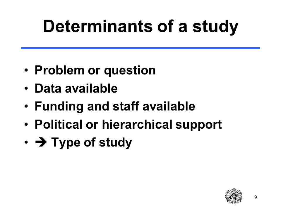 9 Determinants of a study Problem or question Data available Funding and staff available Political or hierarchical support Type of study