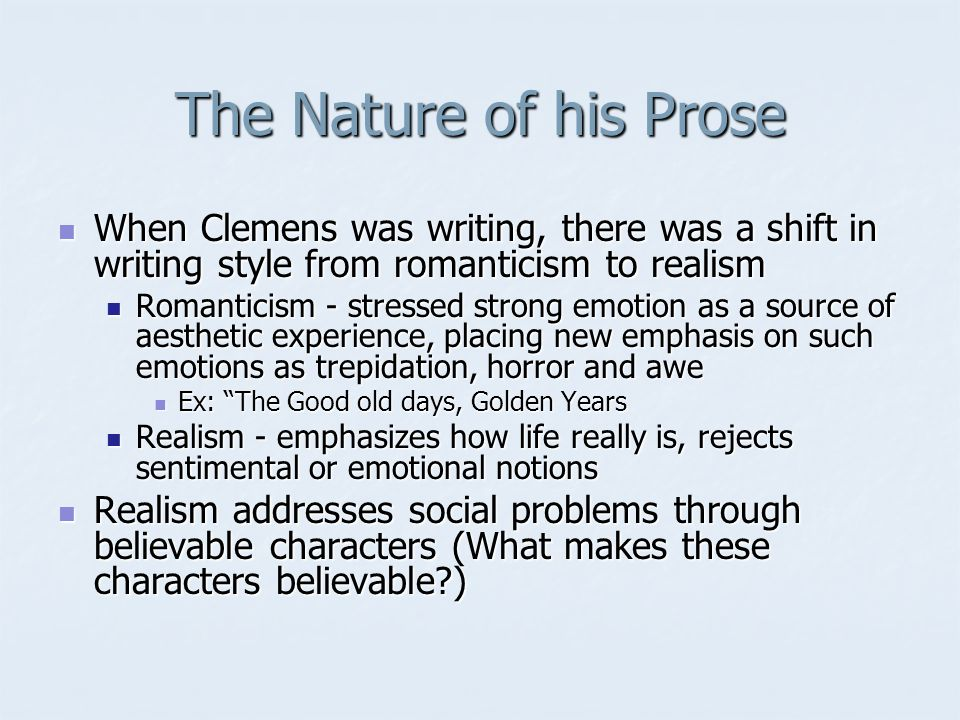 The Nature of his Prose When Clemens was writing, there was a shift in writing style from romanticism to realism When Clemens was writing, there was a shift in writing style from romanticism to realism Romanticism - stressed strong emotion as a source of aesthetic experience, placing new emphasis on such emotions as trepidation, horror and awe Romanticism - stressed strong emotion as a source of aesthetic experience, placing new emphasis on such emotions as trepidation, horror and awe Ex: The Good old days, Golden Years Ex: The Good old days, Golden Years Realism - emphasizes how life really is, rejects sentimental or emotional notions Realism - emphasizes how life really is, rejects sentimental or emotional notions Realism addresses social problems through believable characters (What makes these characters believable ) Realism addresses social problems through believable characters (What makes these characters believable )
