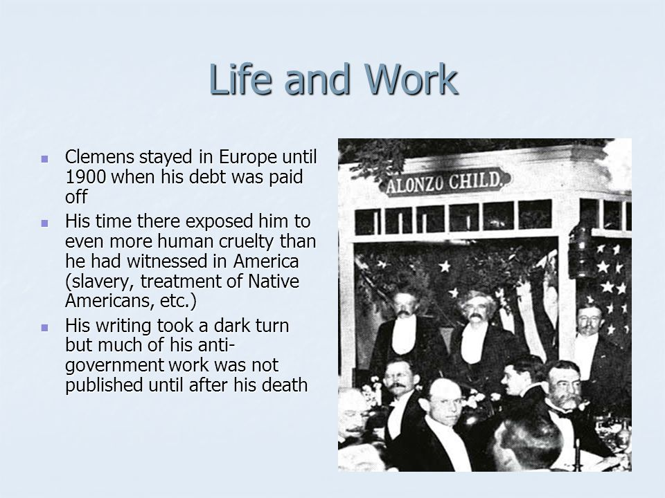 Life and Work Clemens stayed in Europe until 1900 when his debt was paid off Clemens stayed in Europe until 1900 when his debt was paid off His time there exposed him to even more human cruelty than he had witnessed in America (slavery, treatment of Native Americans, etc.) His time there exposed him to even more human cruelty than he had witnessed in America (slavery, treatment of Native Americans, etc.) His writing took a dark turn but much of his anti- government work was not published until after his death His writing took a dark turn but much of his anti- government work was not published until after his death