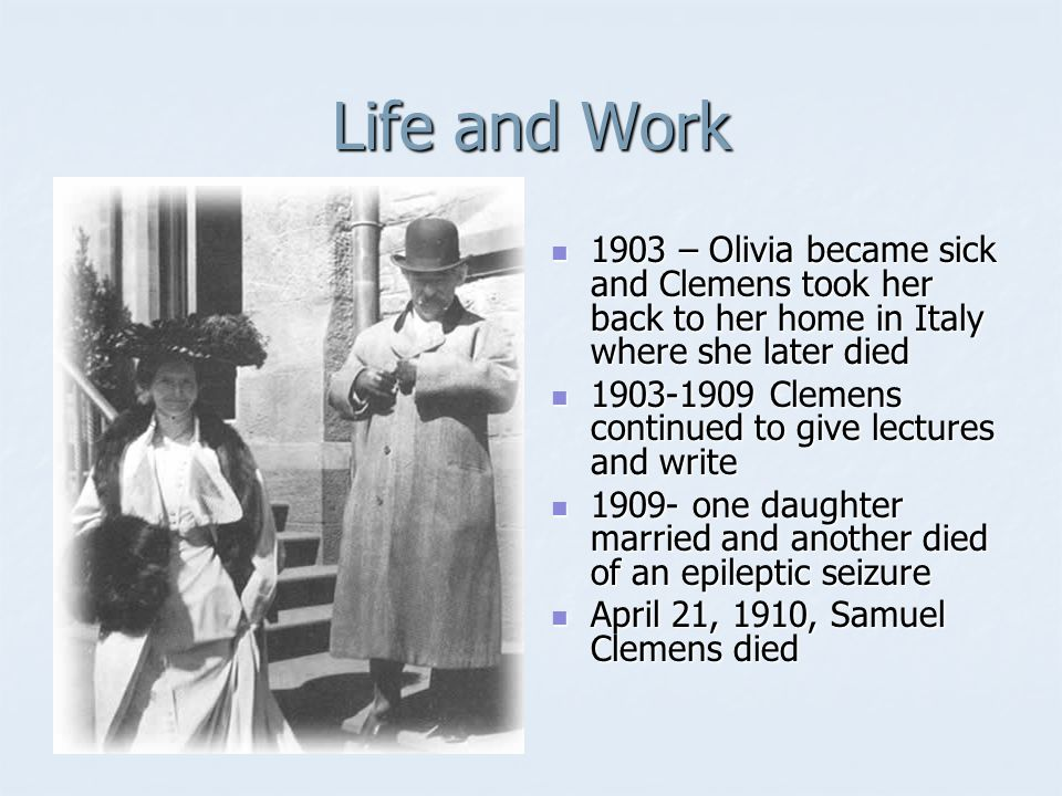 Life and Work 1903 – Olivia became sick and Clemens took her back to her home in Italy where she later died 1903 – Olivia became sick and Clemens took her back to her home in Italy where she later died 1903-1909 Clemens continued to give lectures and write 1903-1909 Clemens continued to give lectures and write 1909- one daughter married and another died of an epileptic seizure 1909- one daughter married and another died of an epileptic seizure April 21, 1910, Samuel Clemens died April 21, 1910, Samuel Clemens died