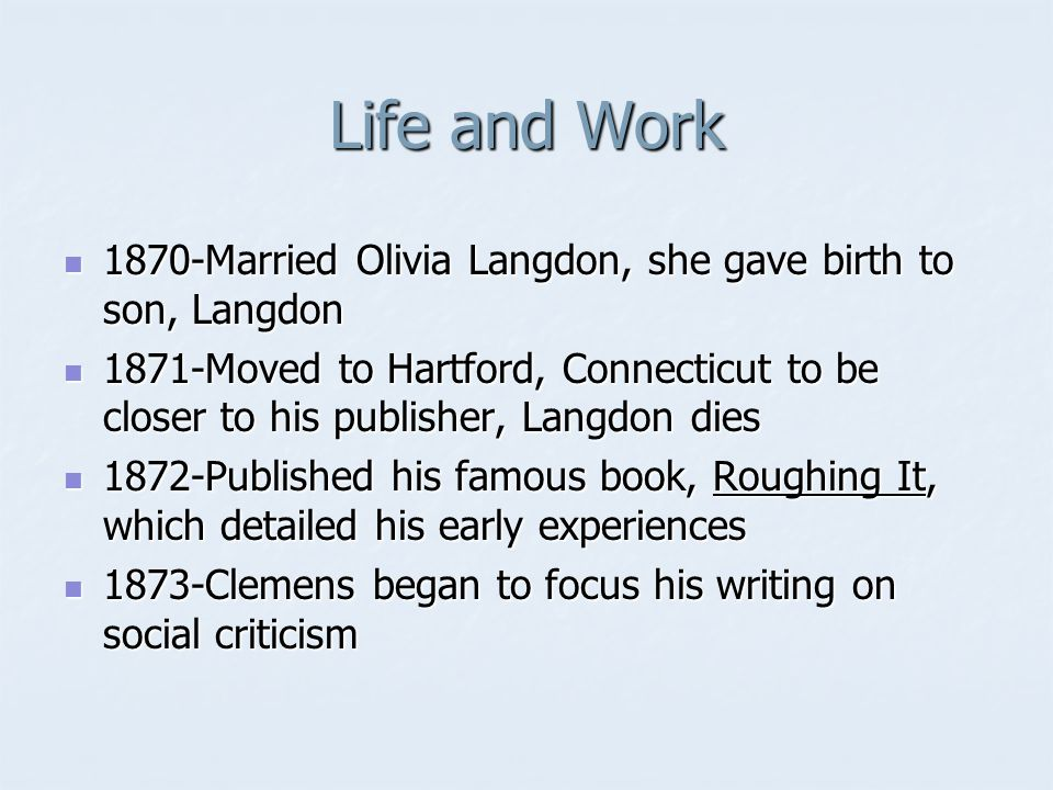 Life and Work 1870-Married Olivia Langdon, she gave birth to son, Langdon 1870-Married Olivia Langdon, she gave birth to son, Langdon 1871-Moved to Hartford, Connecticut to be closer to his publisher, Langdon dies 1871-Moved to Hartford, Connecticut to be closer to his publisher, Langdon dies 1872-Published his famous book, Roughing It, which detailed his early experiences 1872-Published his famous book, Roughing It, which detailed his early experiences 1873-Clemens began to focus his writing on social criticism 1873-Clemens began to focus his writing on social criticism