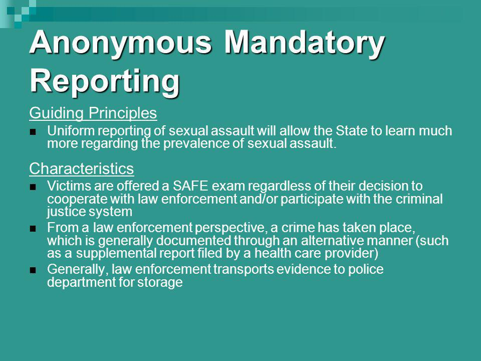 Anonymous Mandatory Reporting Guiding Principles Uniform reporting of sexual assault will allow the State to learn much more regarding the prevalence of sexual assault.