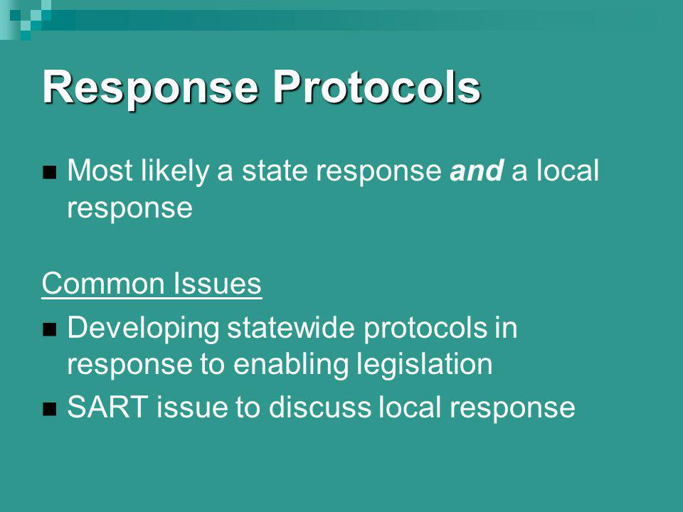 Response Protocols Most likely a state response and a local response Common Issues Developing statewide protocols in response to enabling legislation SART issue to discuss local response