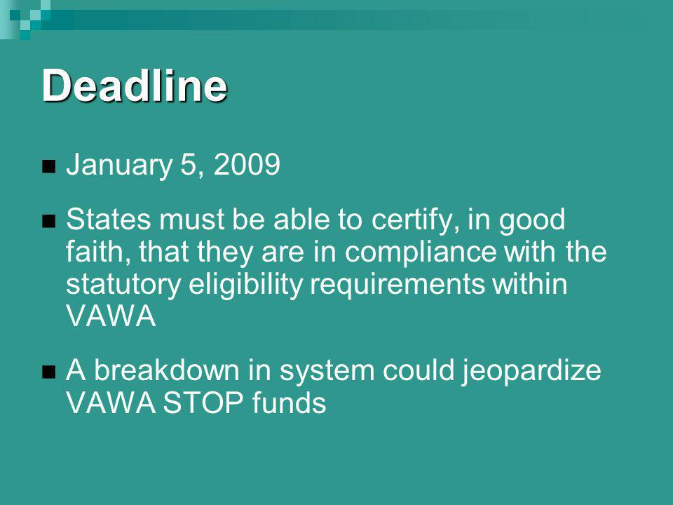 Deadline January 5, 2009 States must be able to certify, in good faith, that they are in compliance with the statutory eligibility requirements within VAWA A breakdown in system could jeopardize VAWA STOP funds