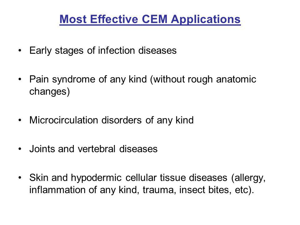 Most Effective CEM Applications Early stages of infection diseases Pain syndrome of any kind (without rough anatomic changes) Microcirculation disorders of any kind Joints and vertebral diseases Skin and hypodermic cellular tissue diseases (allergy, inflammation of any kind, trauma, insect bites, etc).