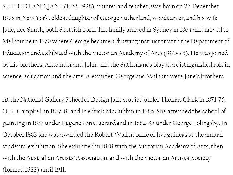 SUTHERLAND, JANE (1853-1928), painter and teacher, was born on 26 December 1853 in New York, eldest daughter of George Sutherland, woodcarver, and his