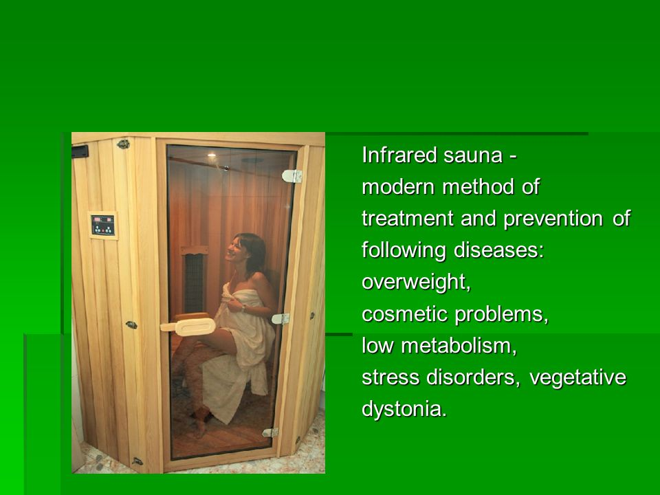 Infrared sauna - modern method of treatment and prevention of following diseases: overweight, cosmetic problems, low metabolism, stress disorders, vegetative dystonia.