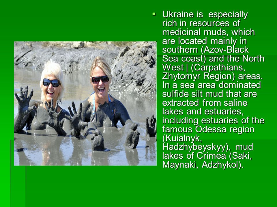 Ukraine is especially rich in resources of medicinal muds, which are located mainly in southern (Azov-Black Sea coast) and the North West | (Carpathians, Zhytomyr Region) areas.