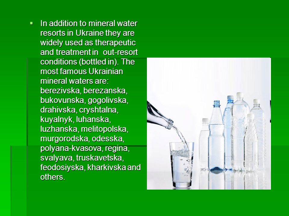 In addition to mineral water resorts in Ukraine they are widely used as therapeutic and treatment in out-resort conditions (bottled in).