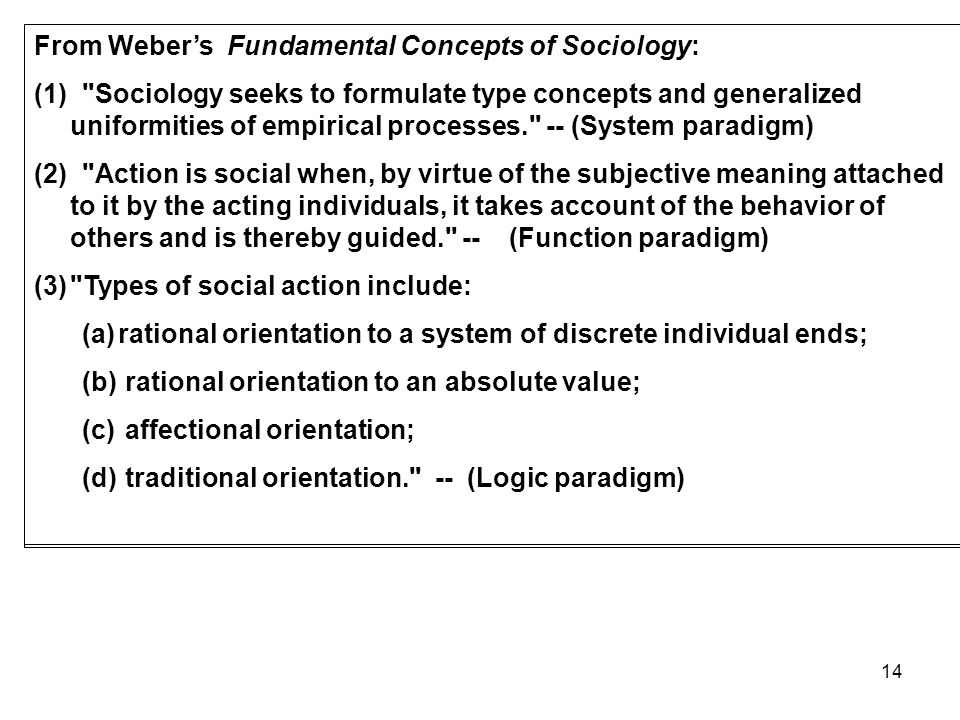 14 From Webers Fundamental Concepts of Sociology: (1) Sociology seeks to formulate type concepts and generalized uniformities of empirical processes. -- (System paradigm) (2) Action is social when, by virtue of the subjective meaning attached to it by the acting individuals, it takes account of the behavior of others and is thereby guided. -- (Function paradigm) (3) Types of social action include: (a)rational orientation to a system of discrete individual ends; (b) rational orientation to an absolute value; (c) affectional orientation; (d) traditional orientation. -- (Logic paradigm)