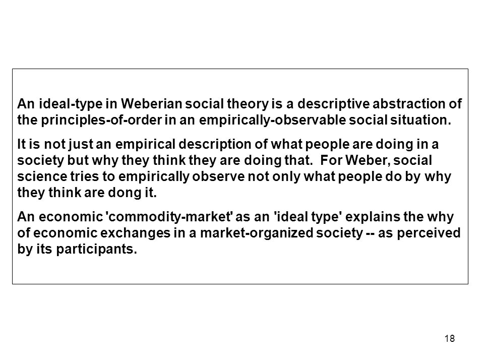 18 An ideal-type in Weberian social theory is a descriptive abstraction of the principles-of-order in an empirically-observable social situation.