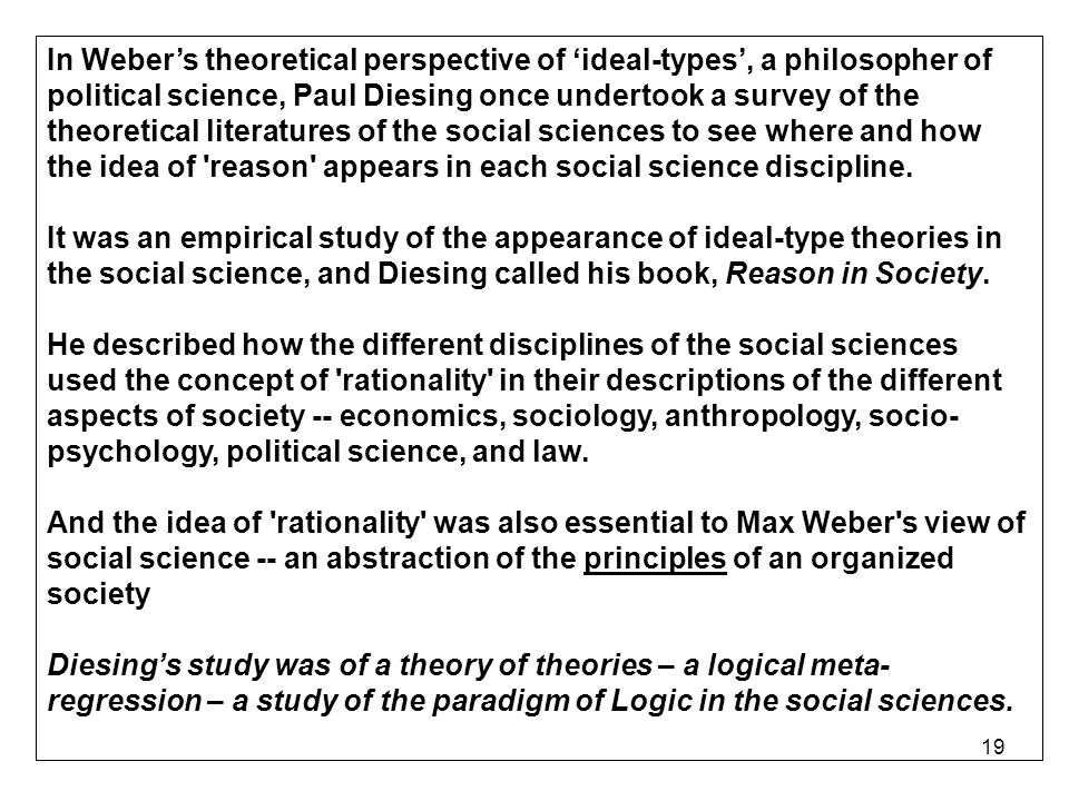 19 In Webers theoretical perspective of ideal-types, a philosopher of political science, Paul Diesing once undertook a survey of the theoretical literatures of the social sciences to see where and how the idea of reason appears in each social science discipline.