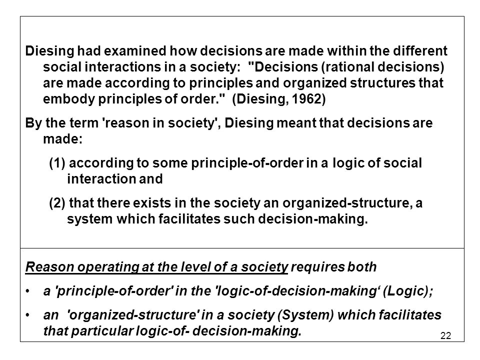 22 Diesing had examined how decisions are made within the different social interactions in a society: Decisions (rational decisions) are made according to principles and organized structures that embody principles of order. (Diesing, 1962) By the term reason in society , Diesing meant that decisions are made: (1) according to some principle-of-order in a logic of social interaction and (2) that there exists in the society an organized-structure, a system which facilitates such decision-making.