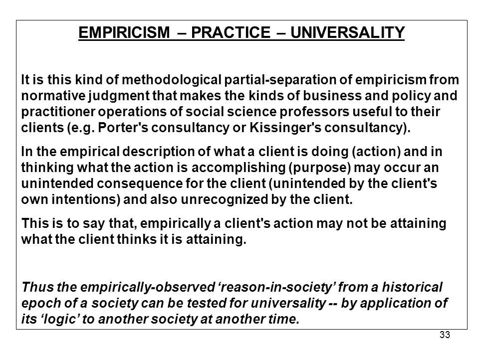 33 EMPIRICISM – PRACTICE – UNIVERSALITY It is this kind of methodological partial-separation of empiricism from normative judgment that makes the kinds of business and policy and practitioner operations of social science professors useful to their clients (e.g.