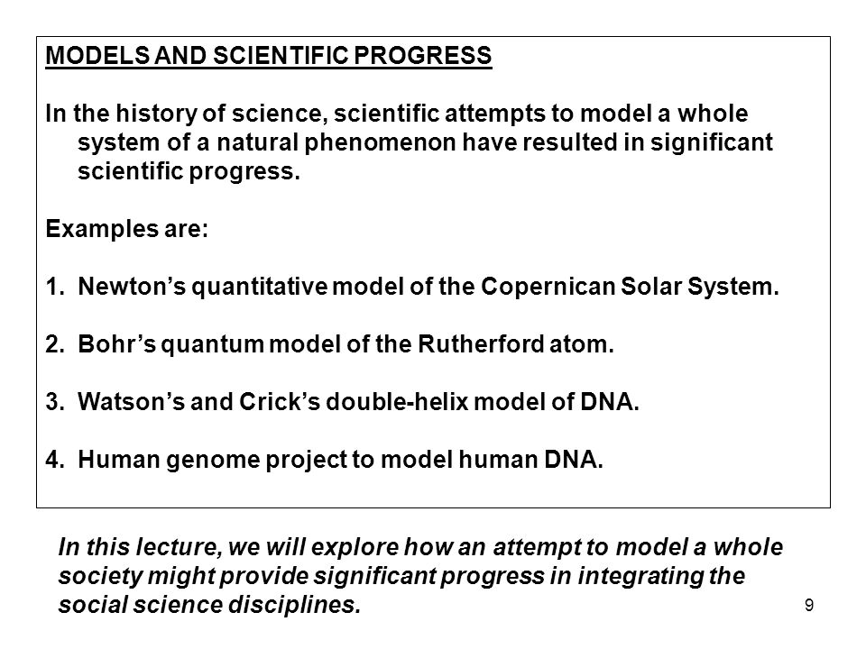 9 MODELS AND SCIENTIFIC PROGRESS In the history of science, scientific attempts to model a whole system of a natural phenomenon have resulted in significant scientific progress.