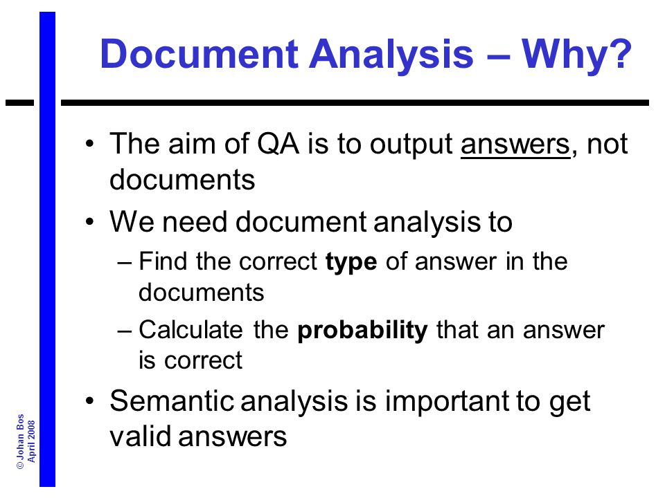© Johan Bos April 2008 Document Analysis – Why? The aim of QA is to output answers, not documents We need document analysis to –Find the correct type