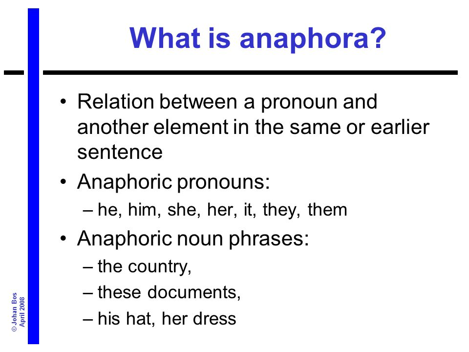 © Johan Bos April 2008 What is anaphora? Relation between a pronoun and another element in the same or earlier sentence Anaphoric pronouns: –he, him,