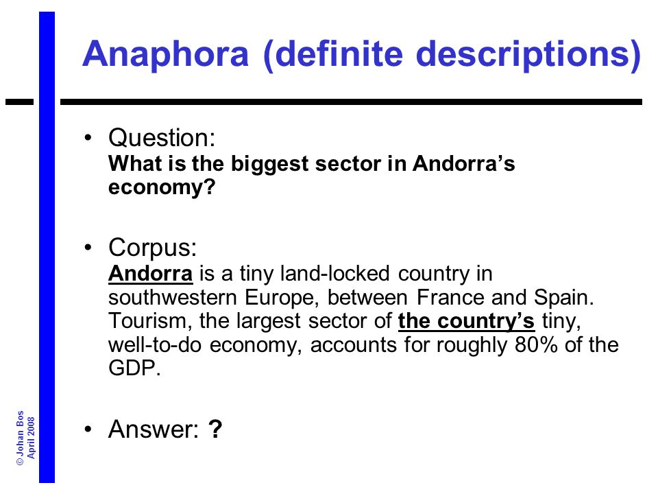 © Johan Bos April 2008 Anaphora (definite descriptions) Question: What is the biggest sector in Andorras economy? Corpus: Andorra is a tiny land-locke
