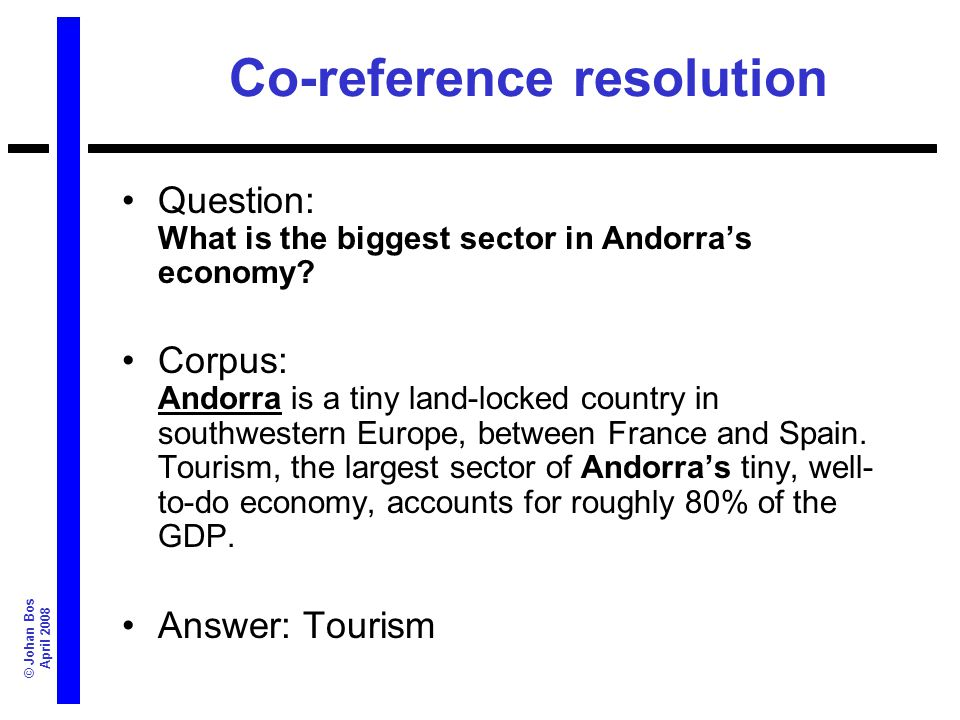 © Johan Bos April 2008 Co-reference resolution Question: What is the biggest sector in Andorras economy? Corpus: Andorra is a tiny land-locked country