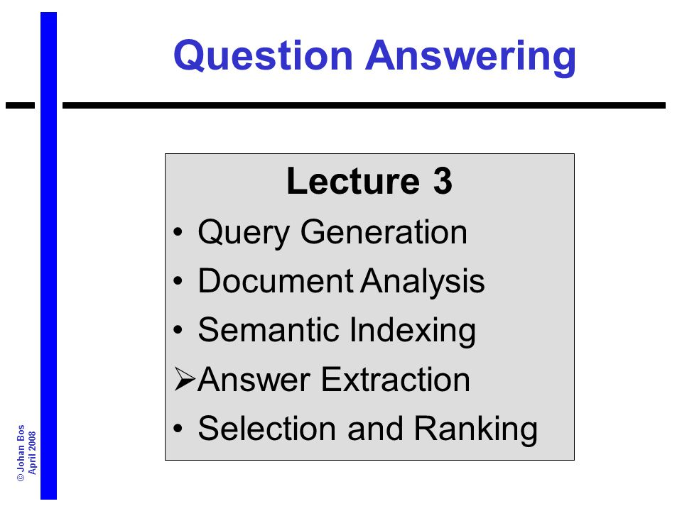 © Johan Bos April 2008 Question Answering Lecture 3 Query Generation Document Analysis Semantic Indexing Answer Extraction Selection and Ranking
