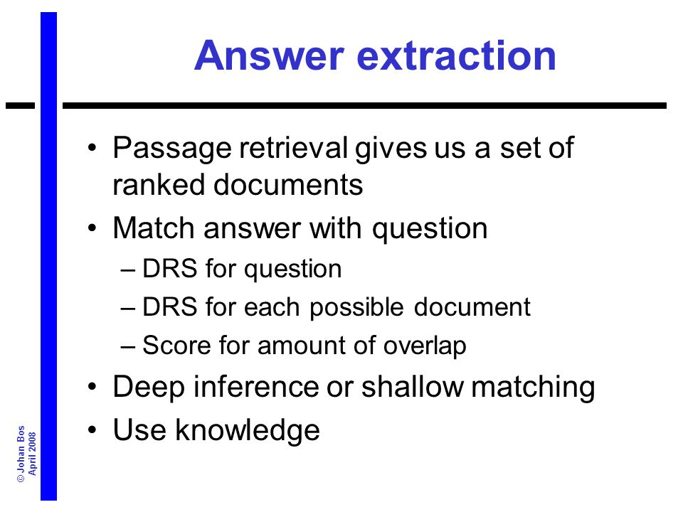 © Johan Bos April 2008 Answer extraction Passage retrieval gives us a set of ranked documents Match answer with question –DRS for question –DRS for ea