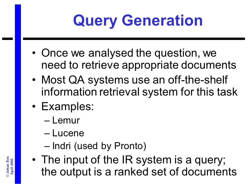 © Johan Bos April 2008 Queries Query generation depends on the way documents are indexed Based on –Semantic analysis of the question –Expected answer type –Background knowledge Computing a good query is hard – we dont want too little documents, and we dont want too many!