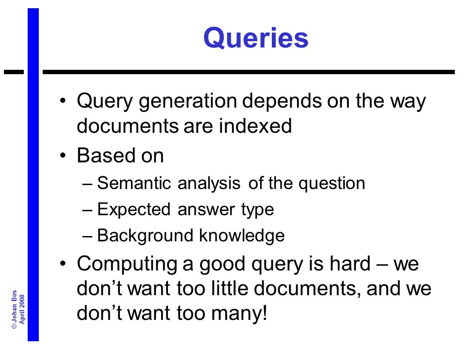 © Johan Bos April 2008 Queries Query generation depends on the way documents are indexed Based on –Semantic analysis of the question –Expected answer
