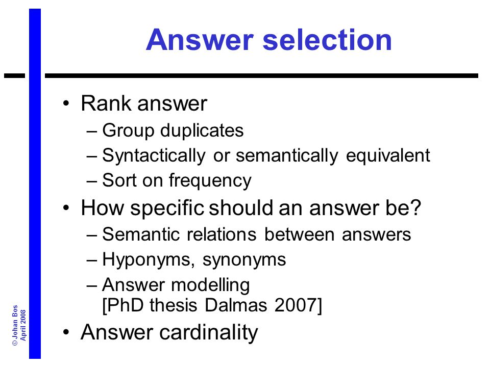 © Johan Bos April 2008 Answer selection Rank answer –Group duplicates –Syntactically or semantically equivalent –Sort on frequency How specific should
