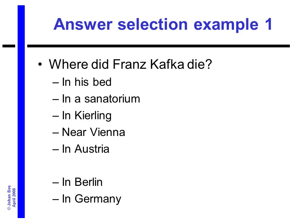 © Johan Bos April 2008 Answer selection example 1 Where did Franz Kafka die? –In his bed –In a sanatorium –In Kierling –Near Vienna –In Austria –In Be