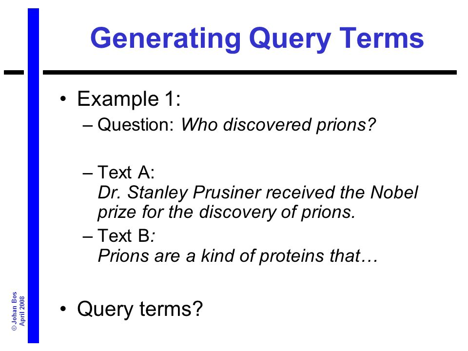 © Johan Bos April 2008 Generating Query Terms Example 1: –Question: Who discovered prions? –Text A: Dr. Stanley Prusiner received the Nobel prize for