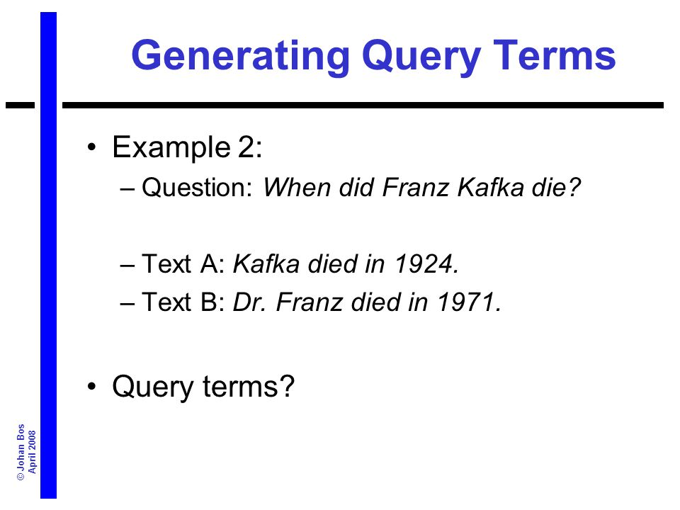 © Johan Bos April 2008 Semantic indexing example Example NL question: When did Franz Kafka die.