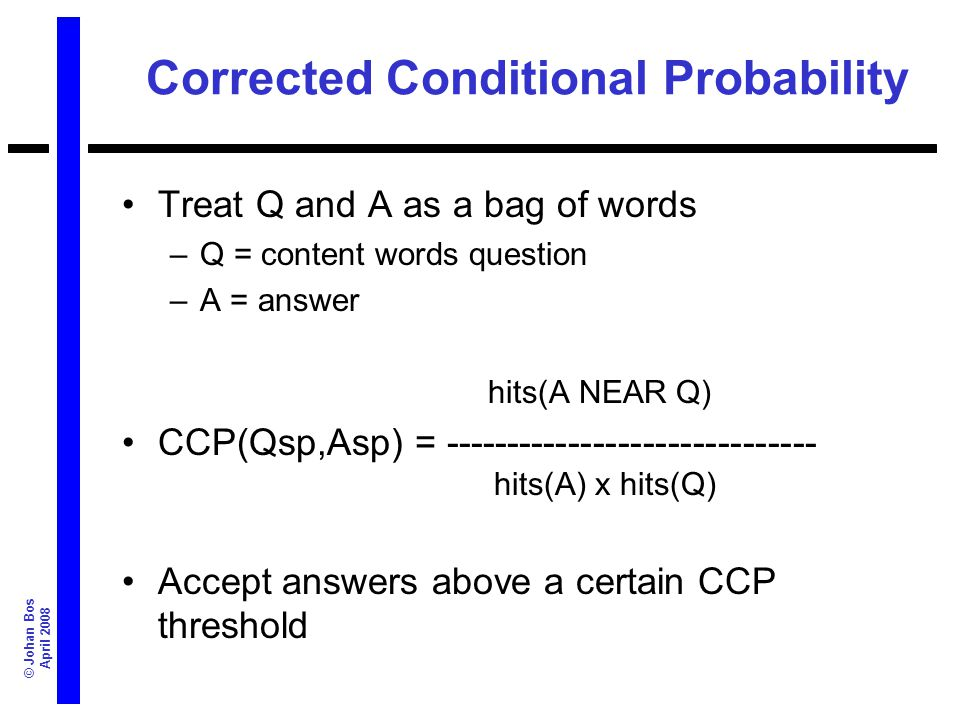 © Johan Bos April 2008 Corrected Conditional Probability Treat Q and A as a bag of words –Q = content words question –A = answer hits(A NEAR Q) CCP(Qs