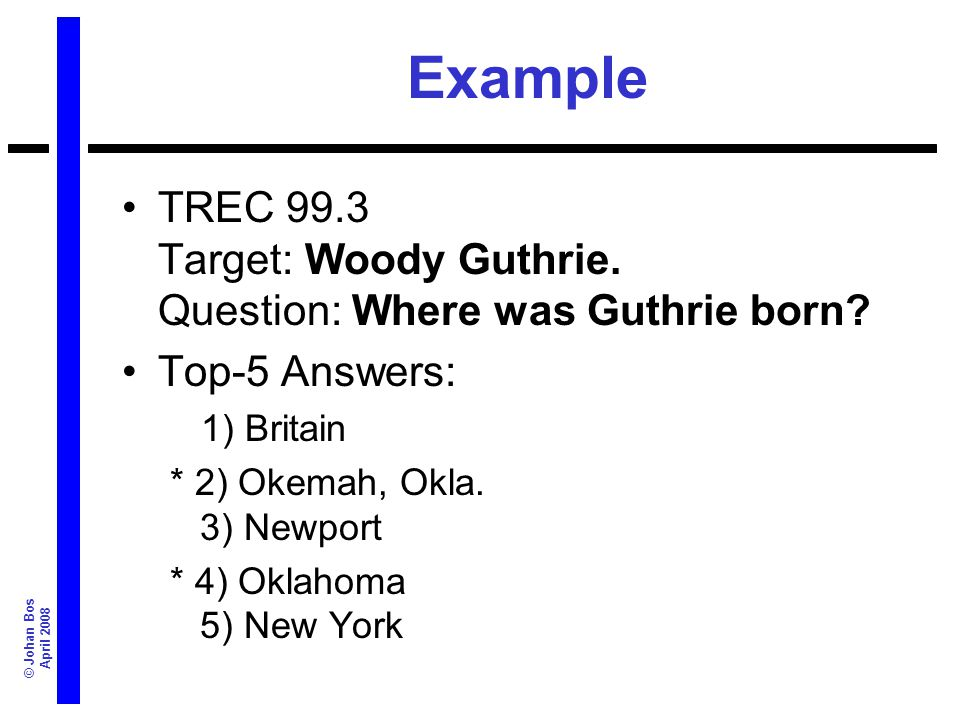© Johan Bos April 2008 Example TREC 99.3 Target: Woody Guthrie. Question: Where was Guthrie born? Top-5 Answers: 1) Britain * 2) Okemah, Okla. 3) Newp