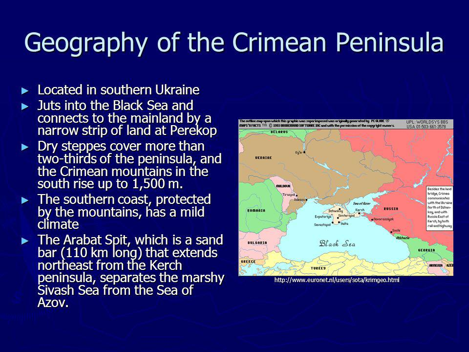 Geography of the Crimean Peninsula Located in southern Ukraine Located in southern Ukraine Juts into the Black Sea and connects to the mainland by a narrow strip of land at Perekop Juts into the Black Sea and connects to the mainland by a narrow strip of land at Perekop Dry steppes cover more than two-thirds of the peninsula, and the Crimean mountains in the south rise up to 1,500 m.