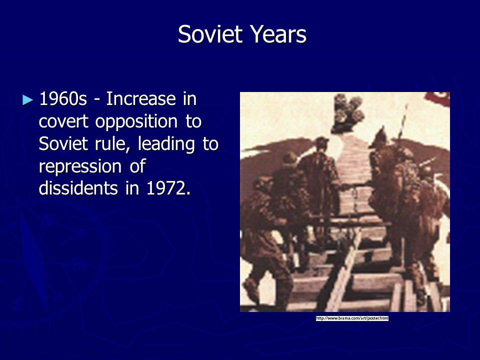 1960s - Increase in covert opposition to Soviet rule, leading to repression of dissidents in 1972.