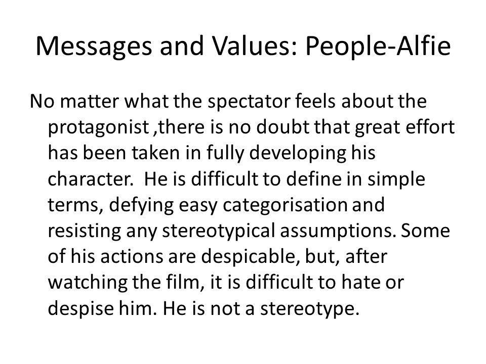 Messages and Values: People-Alfie No matter what the spectator feels about the protagonist,there is no doubt that great effort has been taken in fully developing his character.
