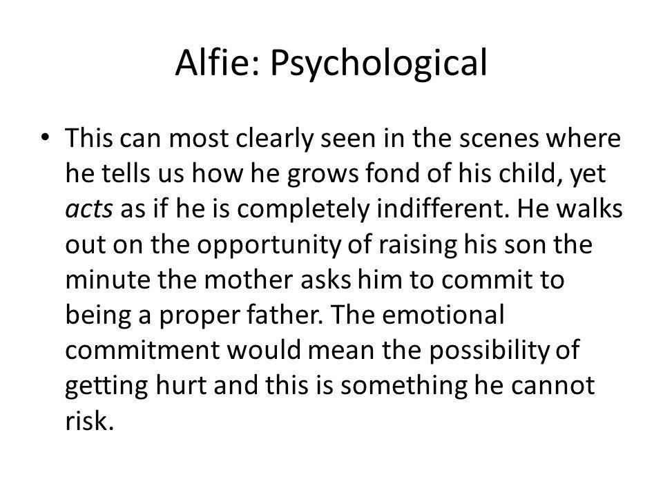 Alfie: Psychological This can most clearly seen in the scenes where he tells us how he grows fond of his child, yet acts as if he is completely indifferent.