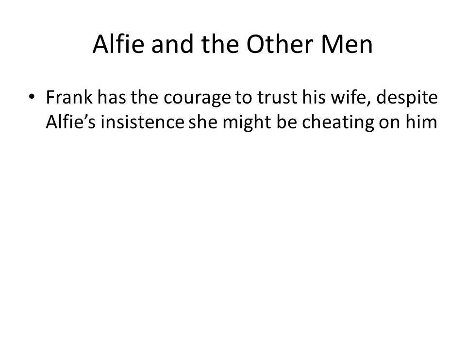 Alfie and the Other Men Frank has the courage to trust his wife, despite Alfies insistence she might be cheating on him