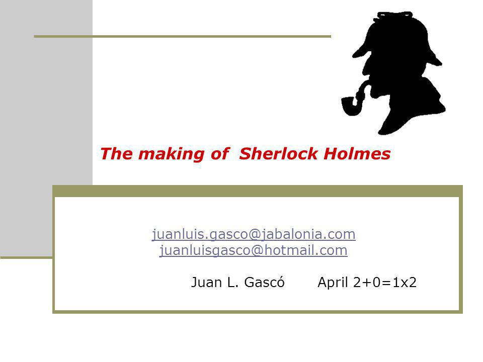 The making of Sherlock Holmes juanluis.gasco@jabalonia.com juanluisgasco@hotmail.com Juan L. Gascó April 2+0=1x2