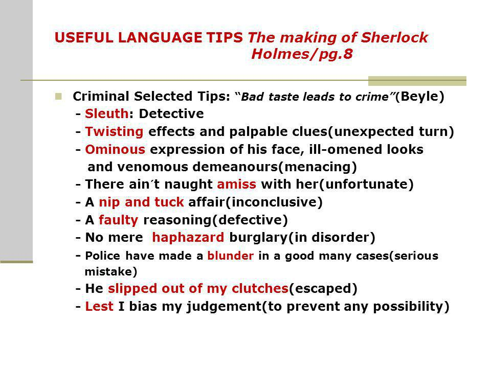 USEFUL LANGUAGE TIPS The making of Sherlock Holmes/pg.8 Criminal Selected Tips:Bad taste leads to crime( Beyle) - Sleuth: Detective - Twisting effects