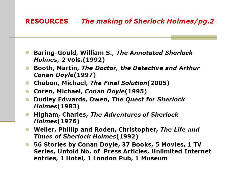 RESOURCES The making of Sherlock Holmes/pg.2 Baring-Gould, William S., The Annotated Sherlock Holmes, 2 vols.(1992) Booth, Martin, The Doctor, the Det