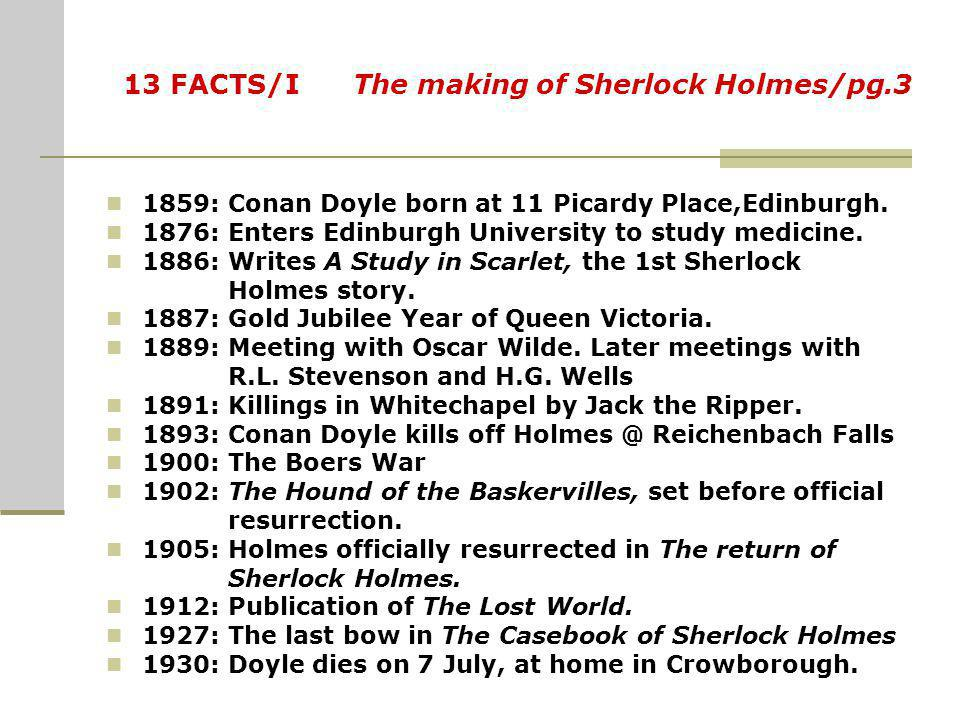 13 FACTS/I The making of Sherlock Holmes/pg.3 1859: Conan Doyle born at 11 Picardy Place,Edinburgh.