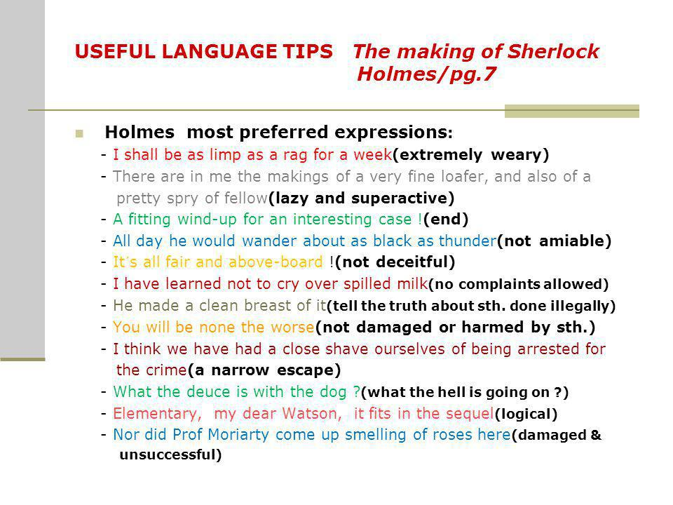 USEFUL LANGUAGE TIPS The making of Sherlock Holmes/pg.7 Holmes most preferred expressions : - I shall be as limp as a rag for a week(extremely weary)