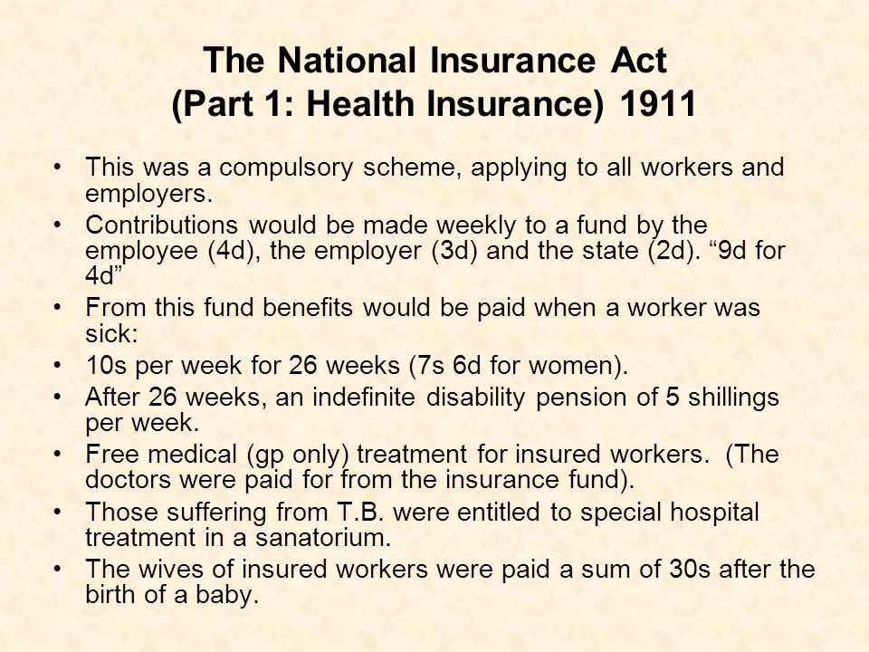 The National Insurance Act (Part 1: Health Insurance) 1911 This was a compulsory scheme, applying to all workers and employers. Contributions would be